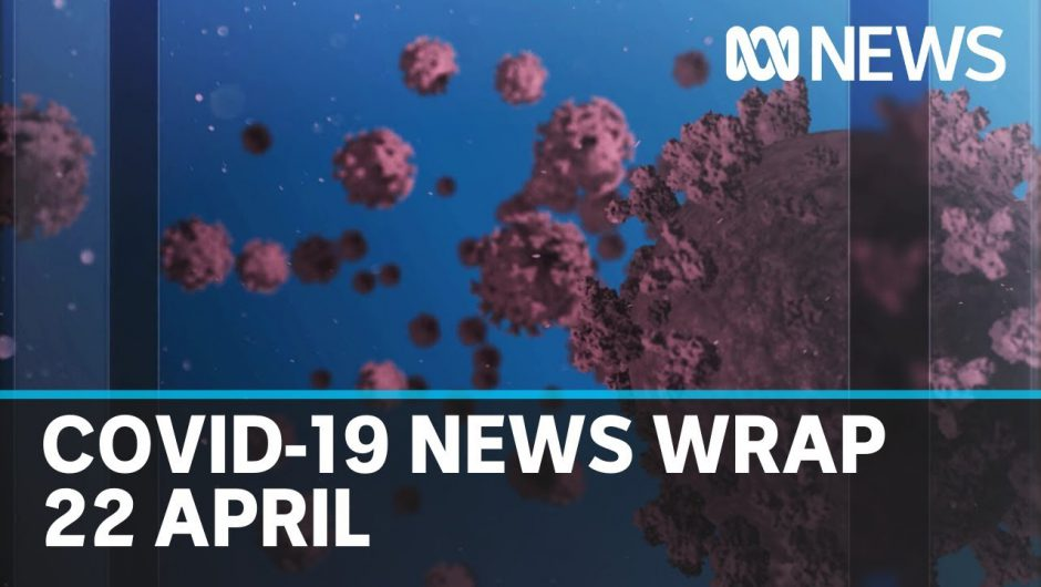 Coronavirus update: The latest COVID-19 news for Wednesday 22 April | ABC News