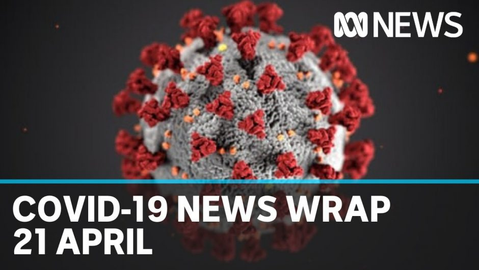 Coronavirus update: The latest COVID-19 news for Tuesday 21 April | ABC News
