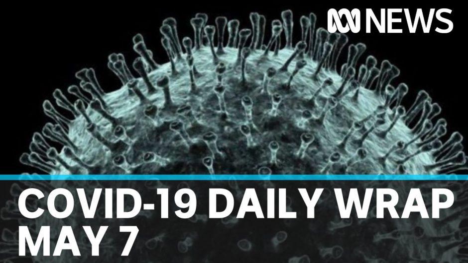 Coronavirus summary: Daily COVID-19 news for Thursday May 7 | ABC News