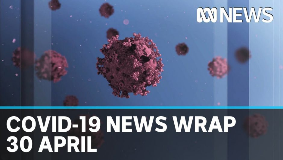 Coronavirus update: The latest COVID-19 news for Thursday 30 April | ABC News