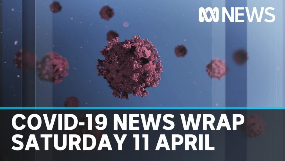 Coronavirus update: The latest COVID-19 news for Saturday 11 April | ABC News