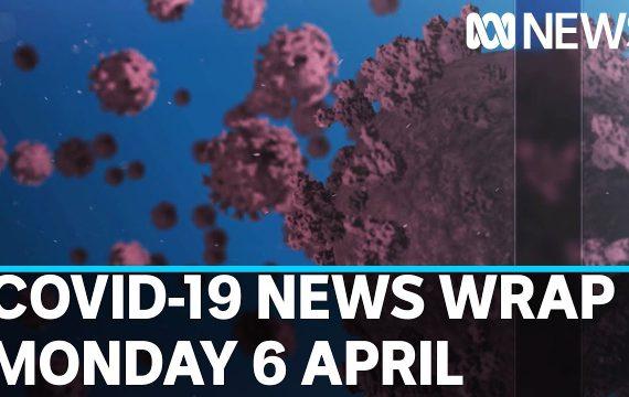 Coronavirus update: The latest COVID-19 news for Monday 6 April | ABC News