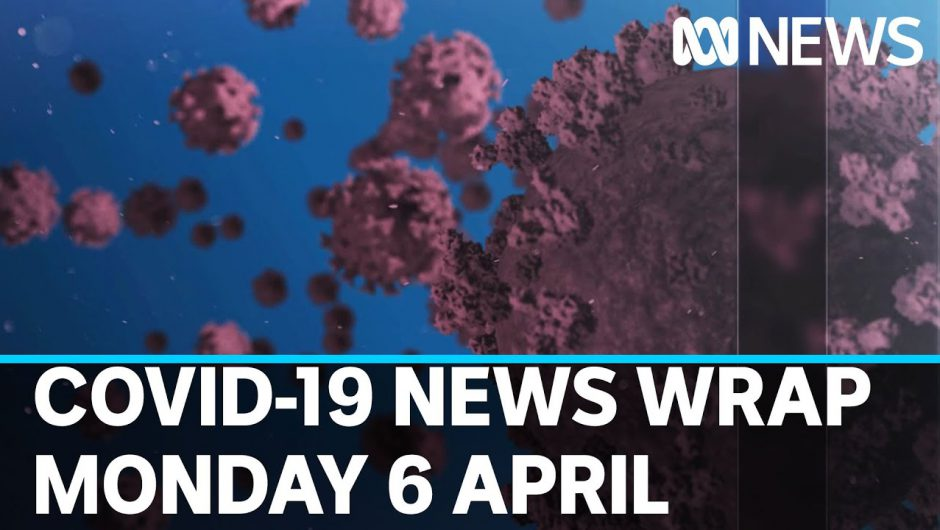Coronavirus update: The latest COVID-19 news for Monday 6 April | ABC News