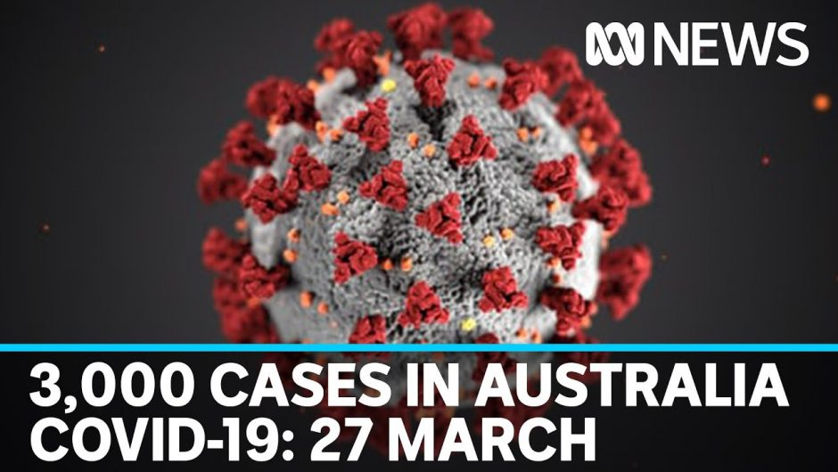 Coronavirus 27 March: Almost 3,000 confirmed COVID-19 cases in Australia | ABC News
